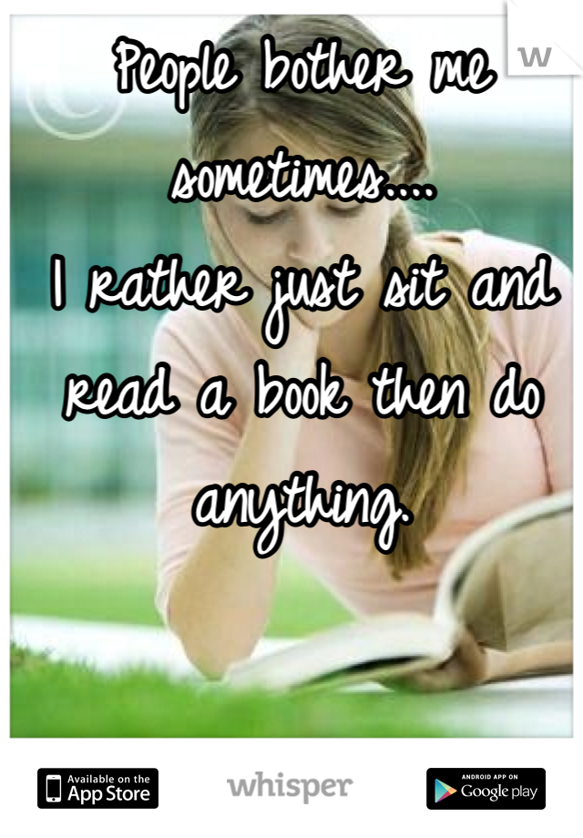 People bother me sometimes.... I rather just sit and read a book then do anything.