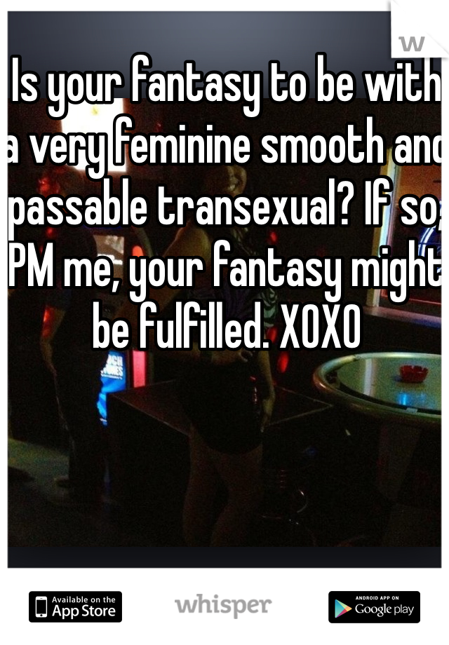 Is your fantasy to be with a very feminine smooth and passable transexual? If so, PM me, your fantasy might be fulfilled. XOXO