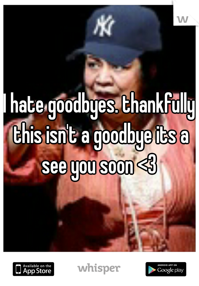 I hate goodbyes. thankfully this isn't a goodbye its a see you soon <3