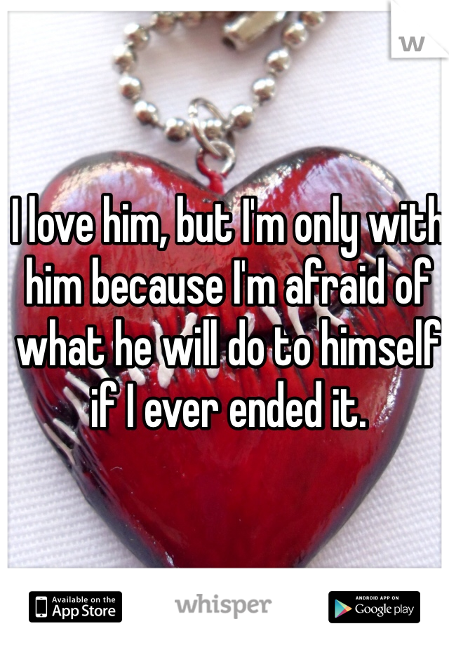 I love him, but I'm only with him because I'm afraid of what he will do to himself if I ever ended it.