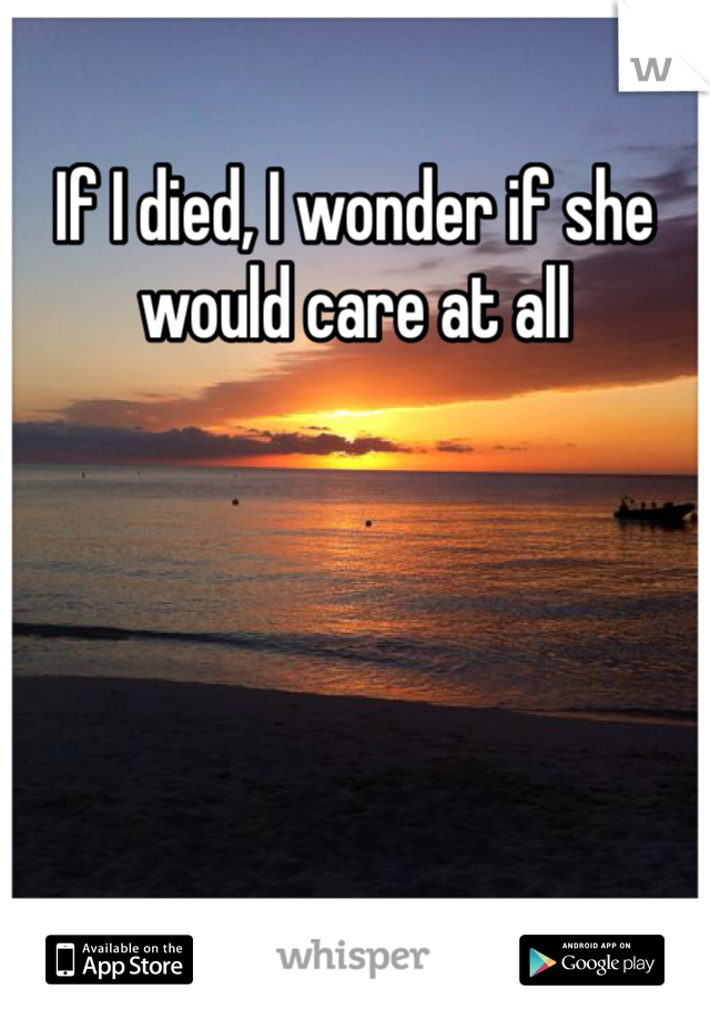 If I died, I wonder if she would care at all