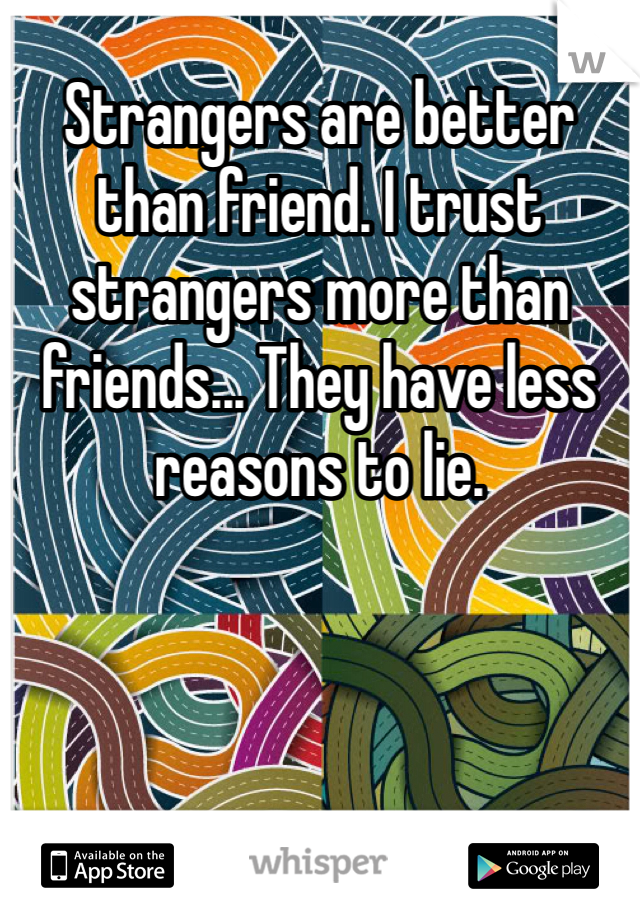 Strangers are better than friend. I trust strangers more than friends... They have less reasons to lie.