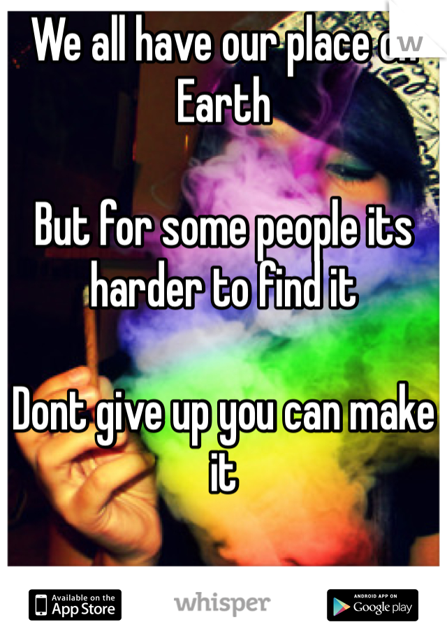 We all have our place on Earth  But for some people its harder to find it  Dont give up you can make it