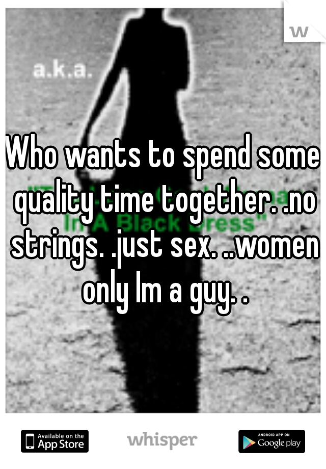 Who wants to spend some quality time together. .no strings. .just sex. ..women only Im a guy. .