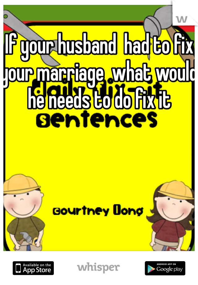If your husband  had to fix your marriage  what would he needs to do fix it