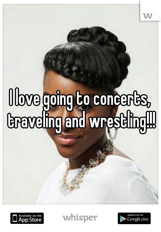 I love going to concerts, traveling and wrestling!!!