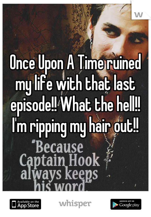 Once Upon A Time ruined my life with that last episode!! What the hell!! I'm ripping my hair out!!