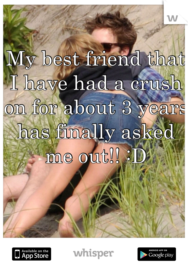 My best friend that I have had a crush on for about 3 years has finally asked me out!! :D