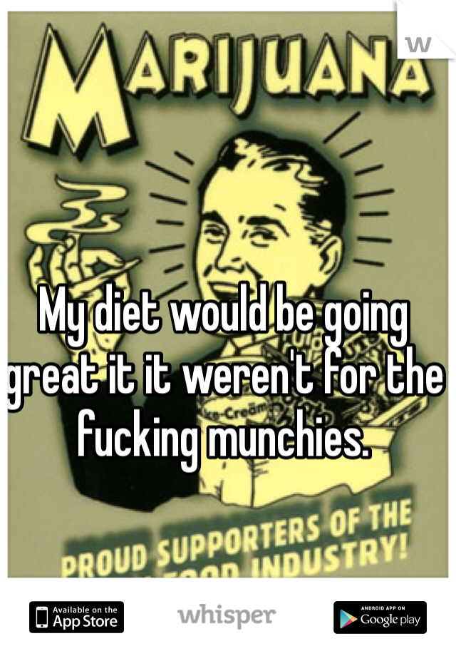 My diet would be going great it it weren't for the fucking munchies.