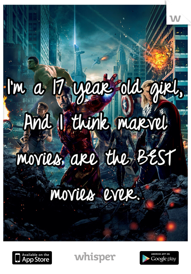 I'm a 17 year old girl, And I think marvel movies are the BEST movies ever.