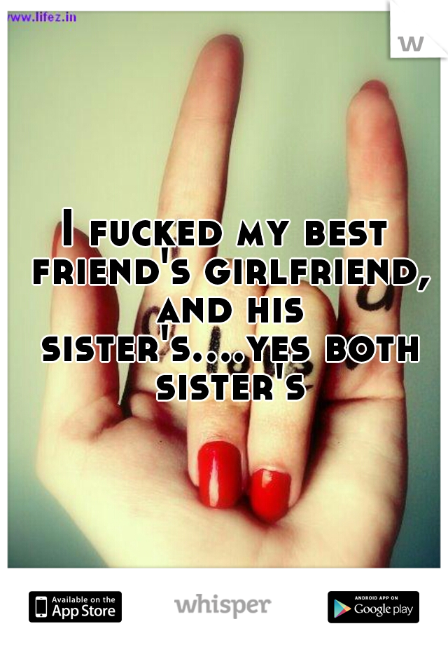 I fucked my best friend's girlfriend, and his sister's....yes both sister's