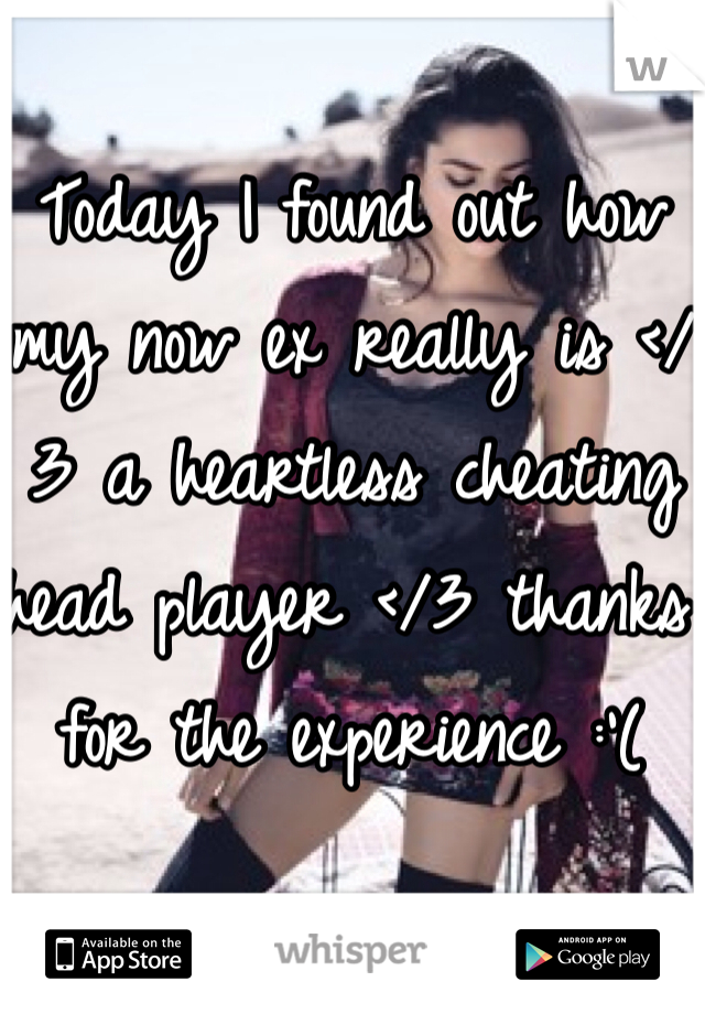 Today I found out how my now ex really is </3 a heartless cheating head player </3 thanks for the experience :'(