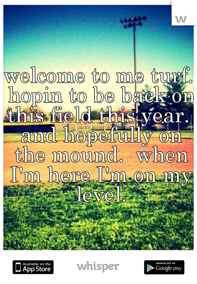 welcome to me turf. hopin to be back on this field this year.  and hopefully on the mound.  when I'm here I'm on my level.