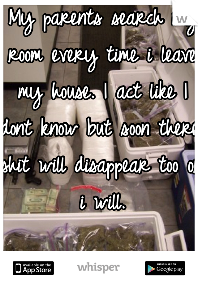 My parents search my room every time i leave my house. I act like I dont know but soon there shit will disappear too or i will.