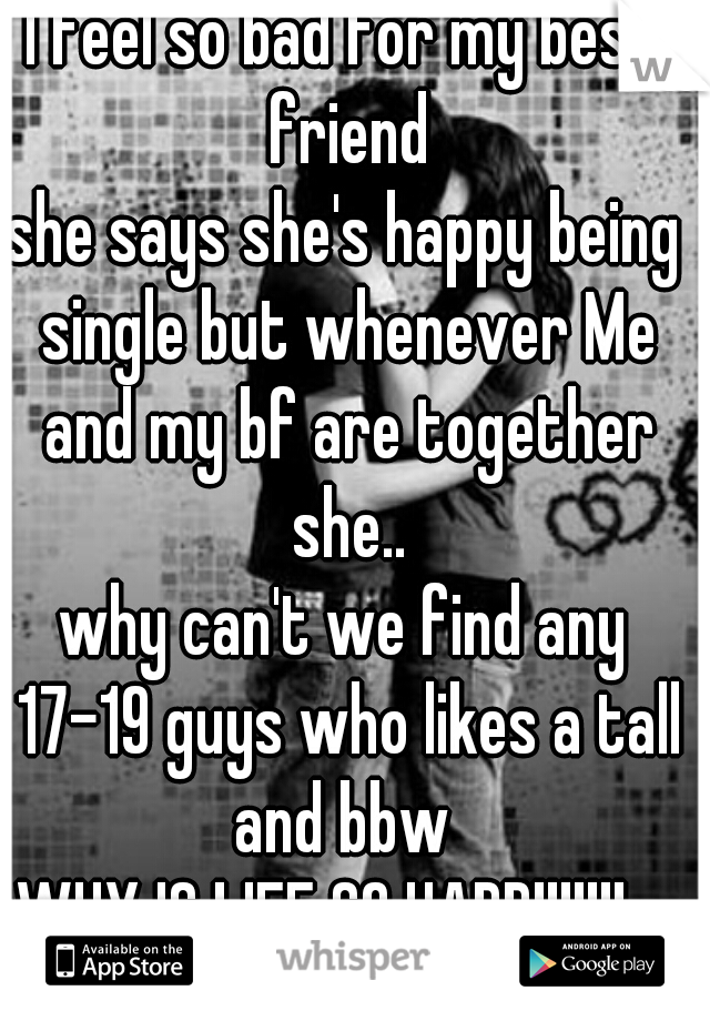 I feel so bad for my best friend she says she's happy being single but whenever Me and my bf are together she.. why can't we find any 17-19 guys who likes a tall and bbw  WHY IS LIFE SO HARD!!!!!!!