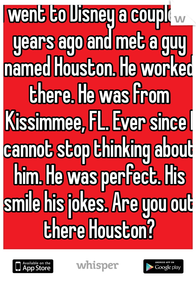 I went to Disney a couple of years ago and met a guy named Houston. He worked there. He was from Kissimmee, FL. Ever since I cannot stop thinking about him. He was perfect. His smile his jokes. Are you out there Houston?
