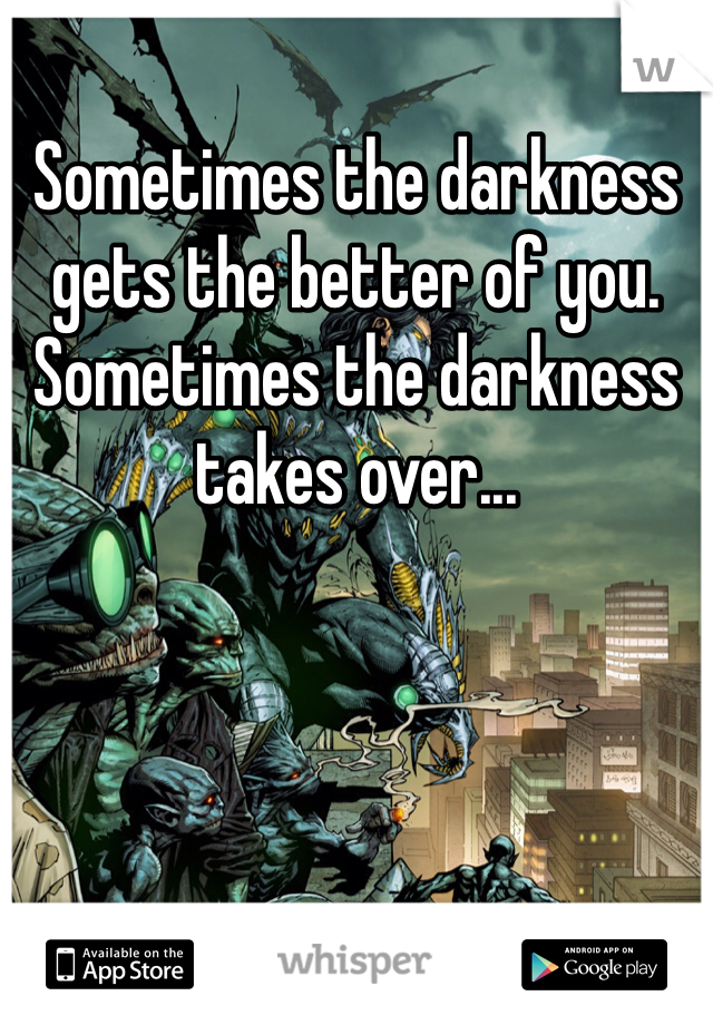 Sometimes the darkness gets the better of you. Sometimes the darkness takes over...