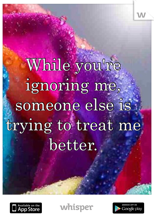 While you're ignoring me, someone else is trying to treat me better.