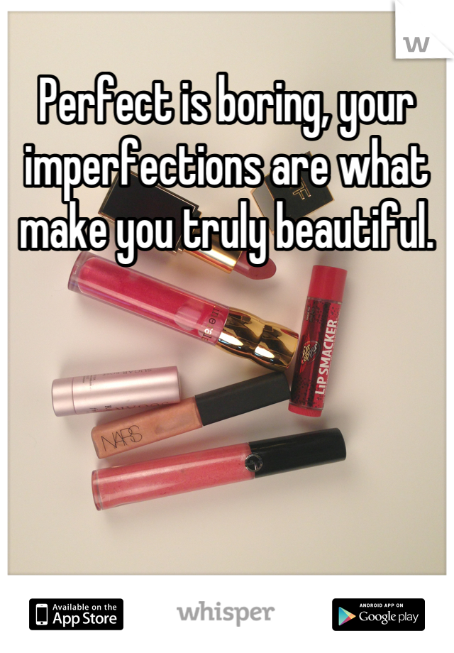 Perfect is boring, your imperfections are what make you truly beautiful.
