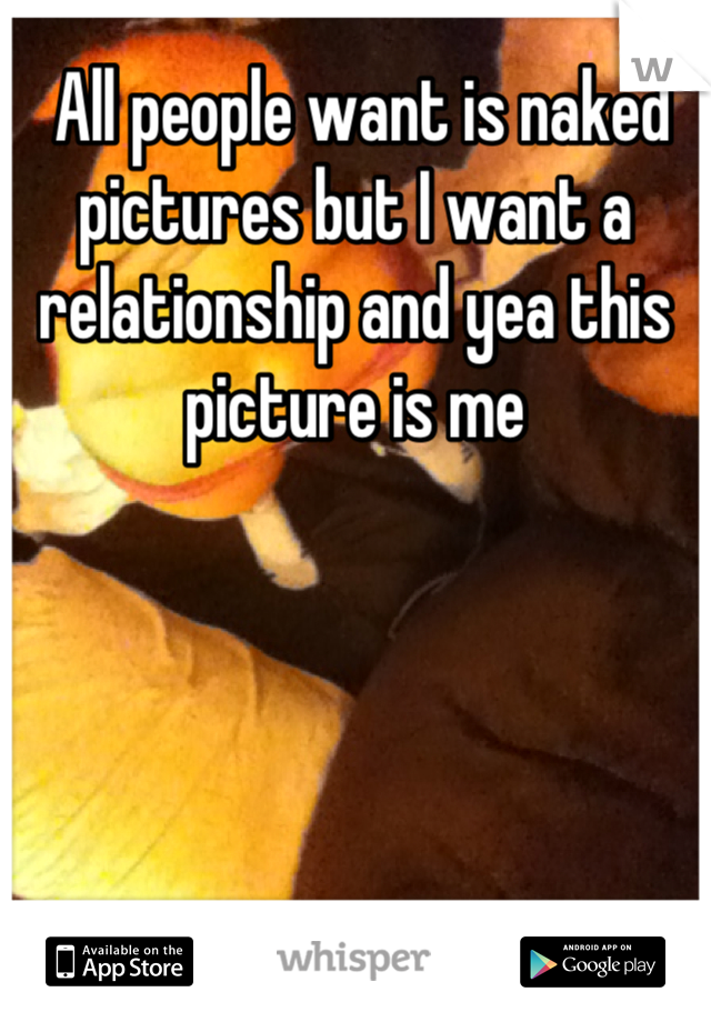 All people want is naked pictures but I want a relationship and yea this picture is me