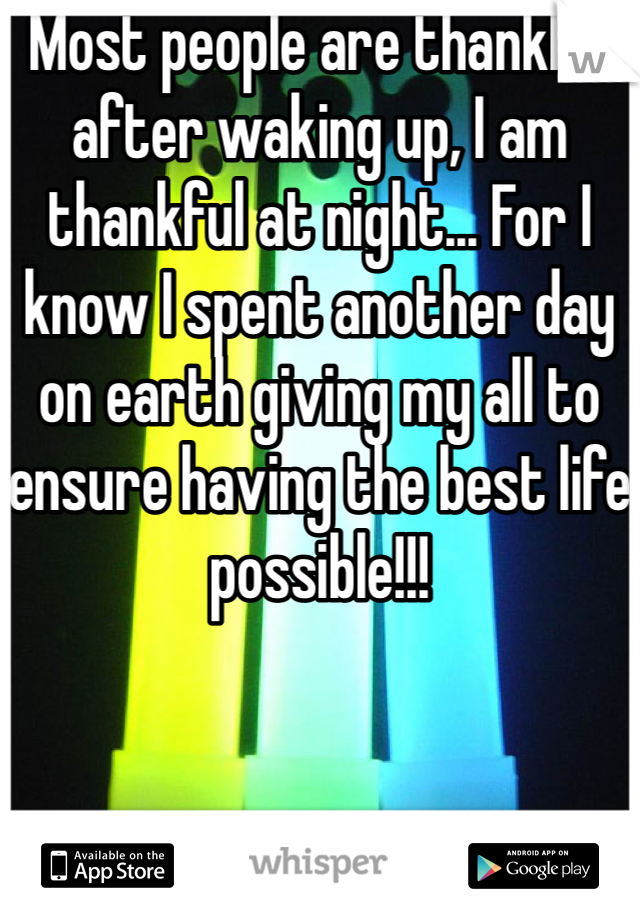 Most people are thankful after waking up, I am thankful at night... For I know I spent another day on earth giving my all to ensure having the best life possible!!!