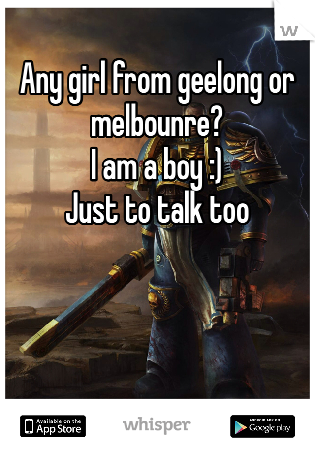 Any girl from geelong or melbounre? I am a boy :) Just to talk too