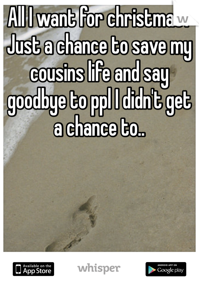 All I want for christmas?  Just a chance to save my cousins life and say goodbye to ppl I didn't get a chance to..