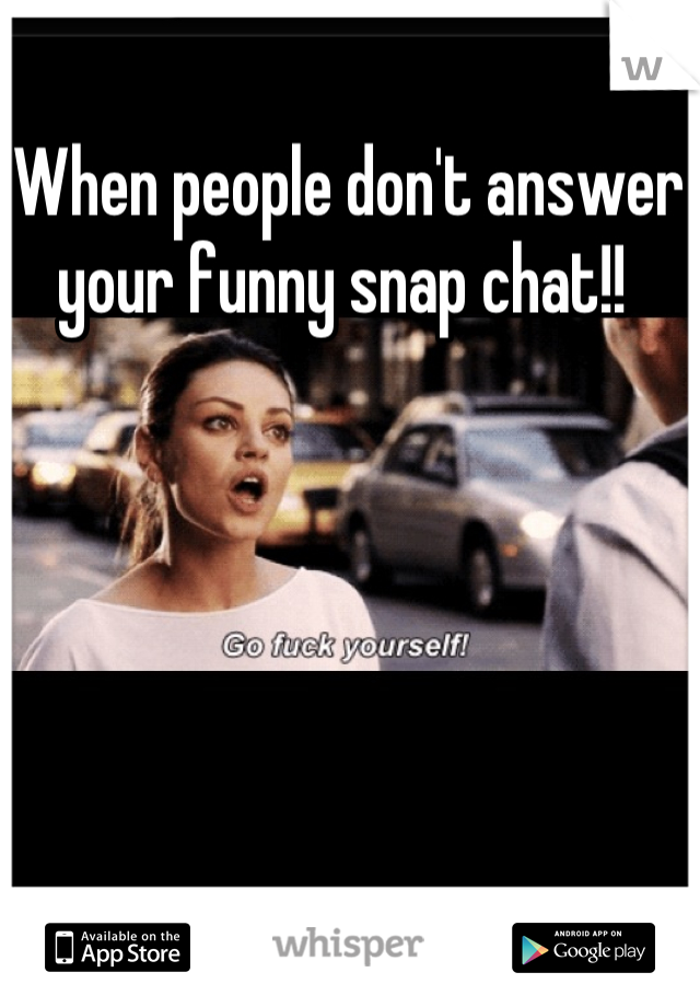 When people don't answer your funny snap chat!!