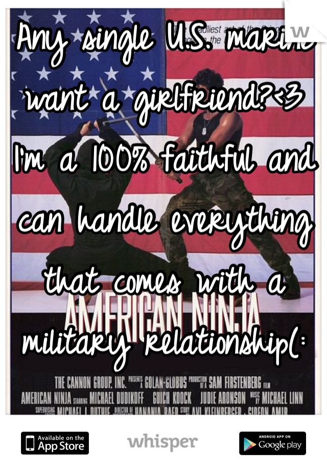 Any single U.S. marine want a girlfriend?<3 I'm a 100% faithful and can handle everything that comes with a military relationship(: