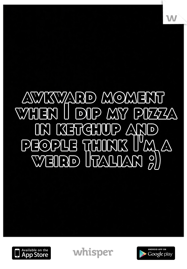 awkward moment when I dip my pizza in ketchup and people think I'm a weird Italian ;)