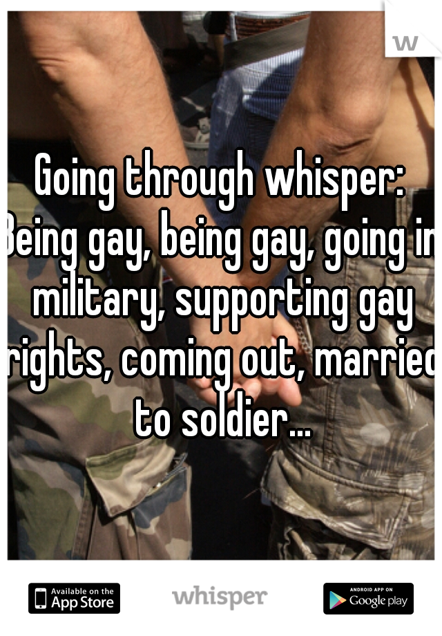Going through whisper:  Being gay, being gay, going in military, supporting gay rights, coming out, married to soldier...