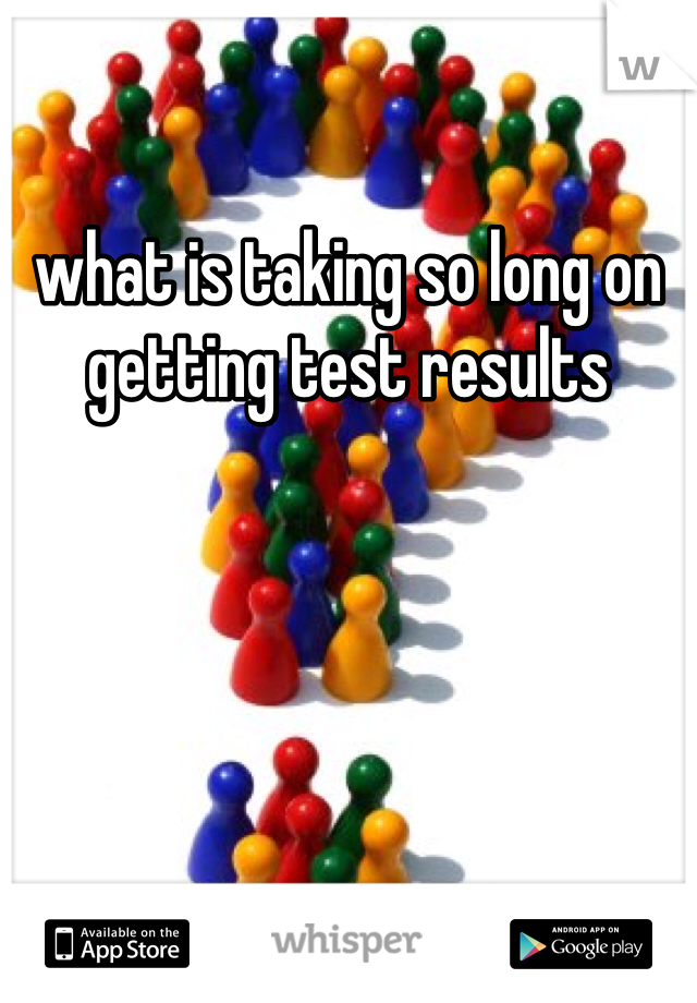 what is taking so long on getting test results