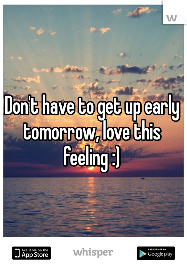 Don't have to get up early tomorrow, love this feeling :)