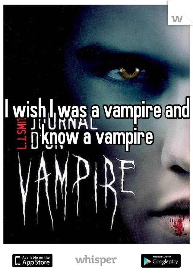 I wish I was a vampire and know a vampire