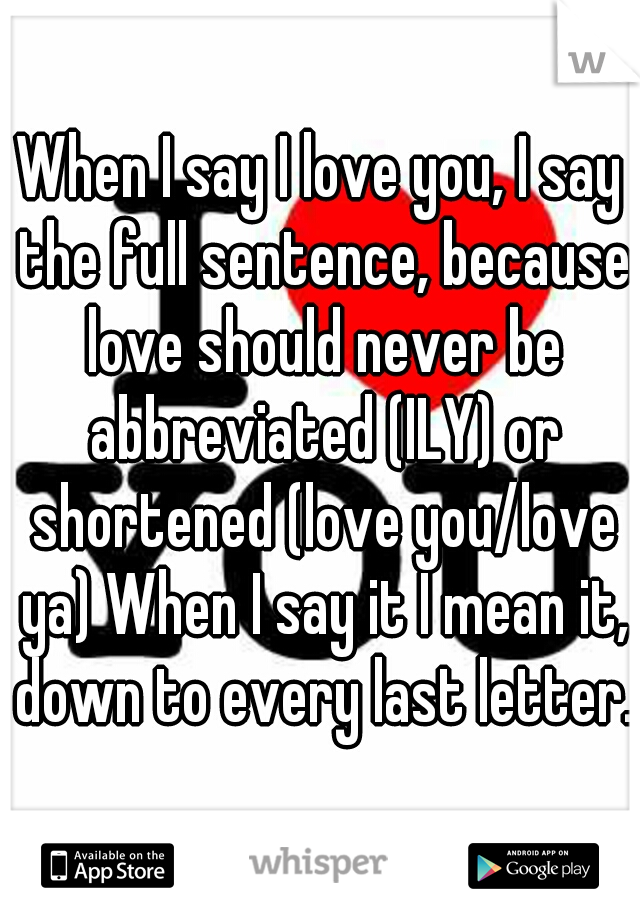 When I say I love you, I say the full sentence, because love should never be abbreviated (ILY) or shortened (love you/love ya) When I say it I mean it, down to every last letter.