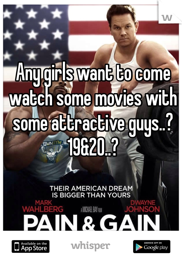 Any girls want to come watch some movies with some attractive guys..? 19&20..?