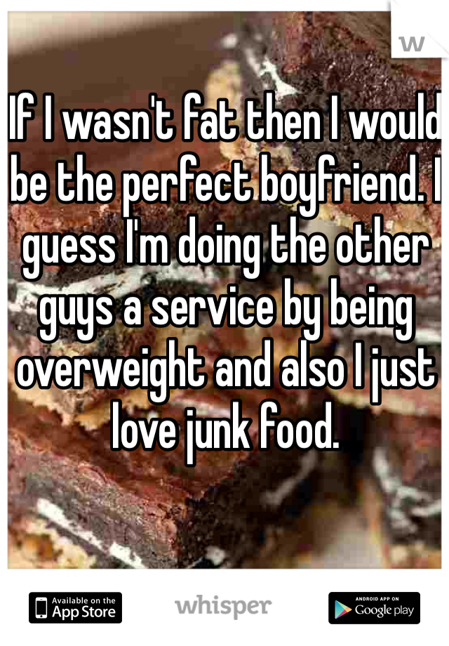 If I wasn't fat then I would be the perfect boyfriend. I guess I'm doing the other guys a service by being overweight and also I just love junk food.