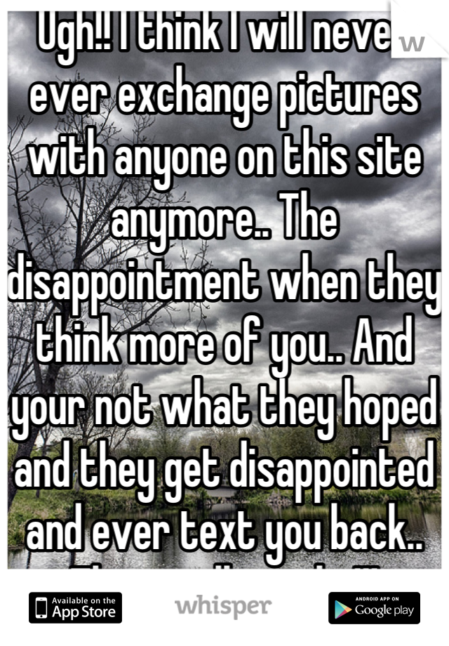 Ugh!! I think I will never ever exchange pictures with anyone on this site anymore.. The disappointment when they think more of you.. And your not what they hoped and they get disappointed and ever text you back.. That really sucks!!!