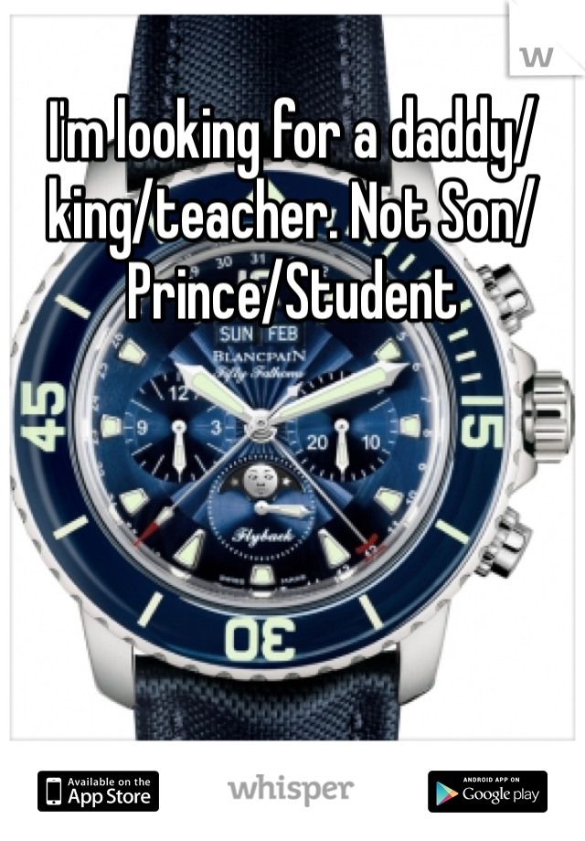 I'm looking for a daddy/king/teacher. Not Son/Prince/Student