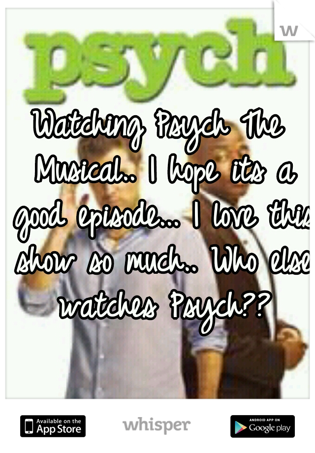 Watching Psych The Musical.. I hope its a good episode... I love this show so much.. Who else watches Psych??
