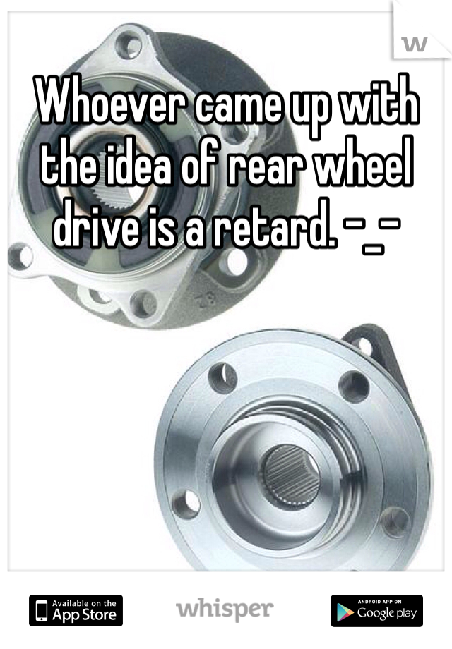 Whoever came up with the idea of rear wheel drive is a retard. -_-