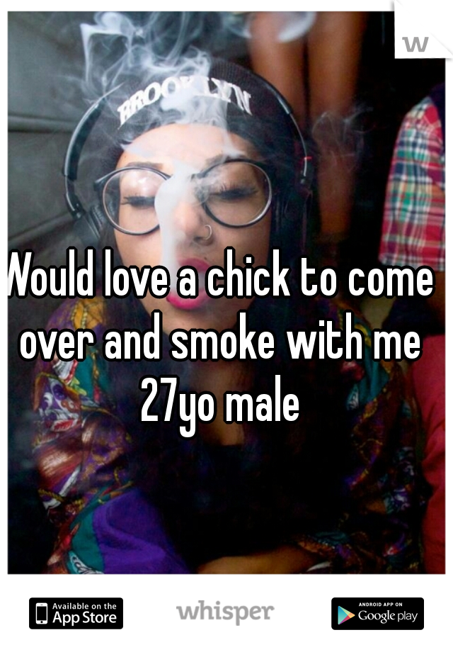 Would love a chick to come over and smoke with me 27yo male