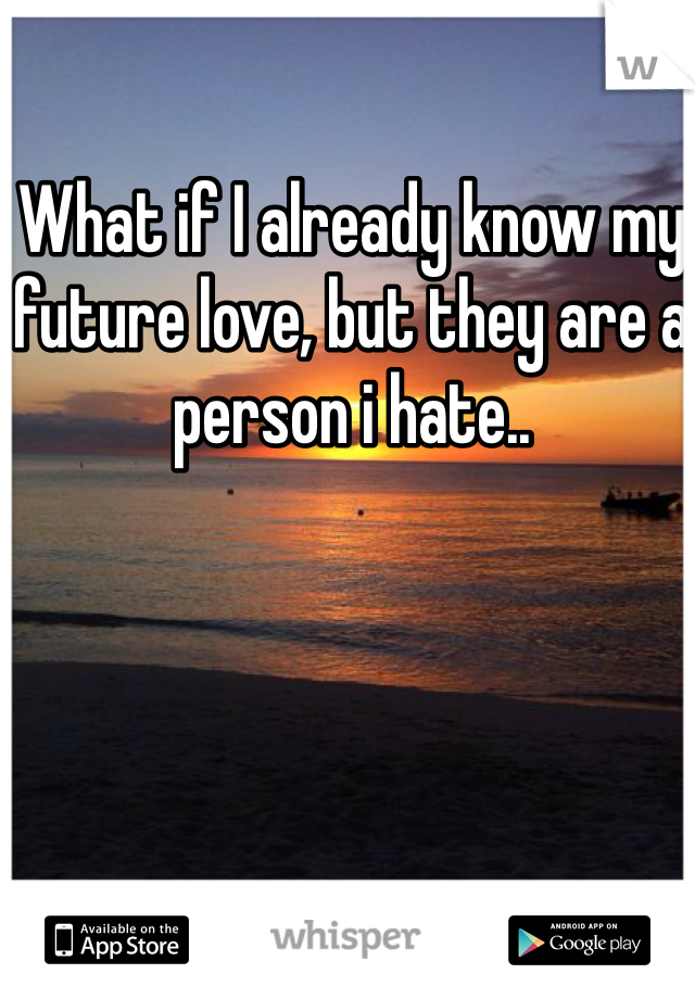 What if I already know my future love, but they are a person i hate..