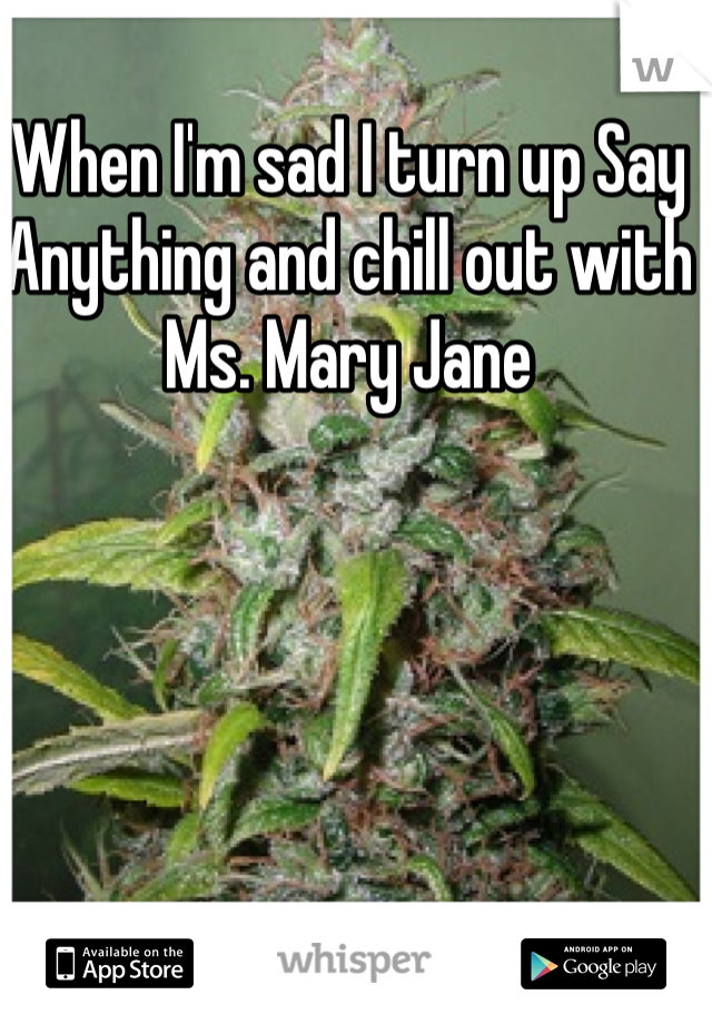 When I'm sad I turn up Say Anything and chill out with Ms. Mary Jane