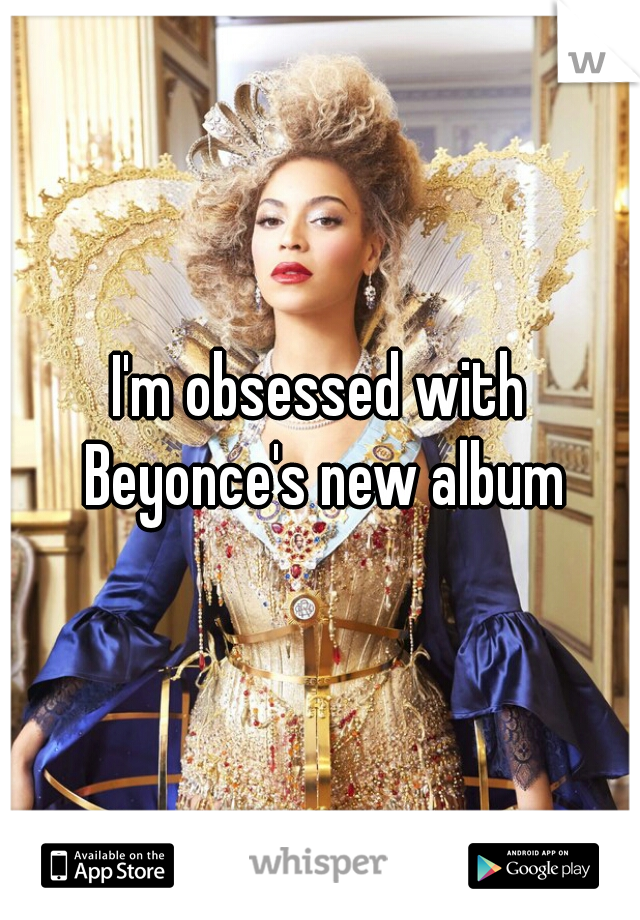 I'm obsessed with Beyonce's new album
