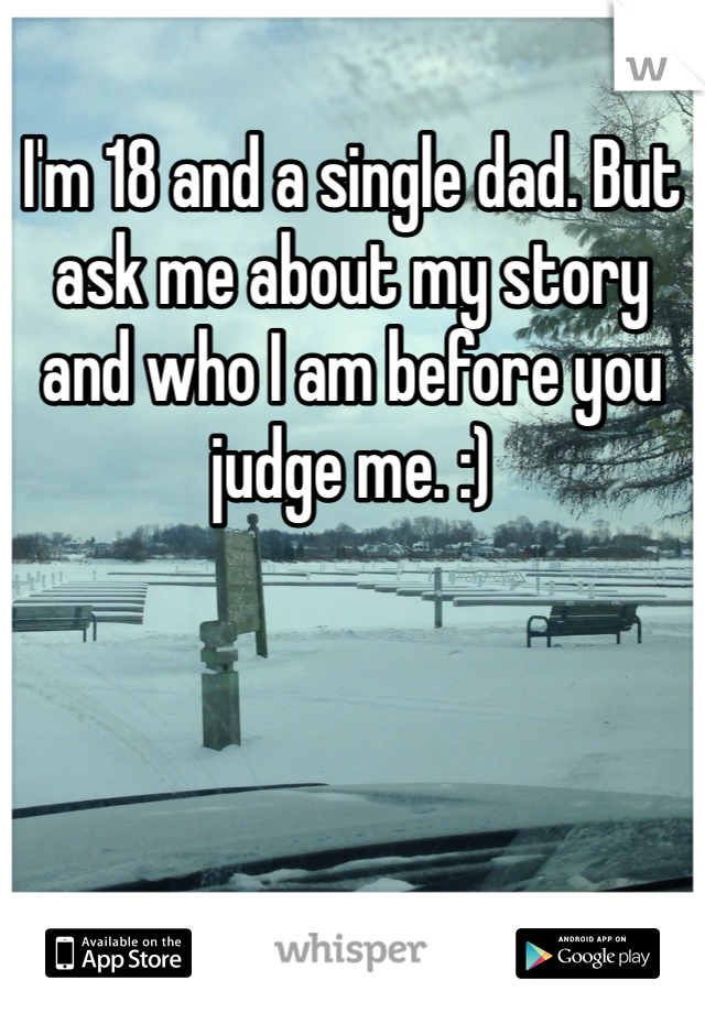 I'm 18 and a single dad. But ask me about my story and who I am before you judge me. :)