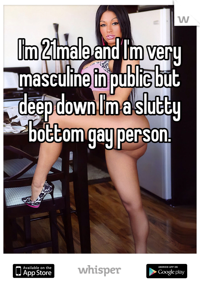 I'm 21male and I'm very masculine in public but deep down I'm a slutty bottom gay person.