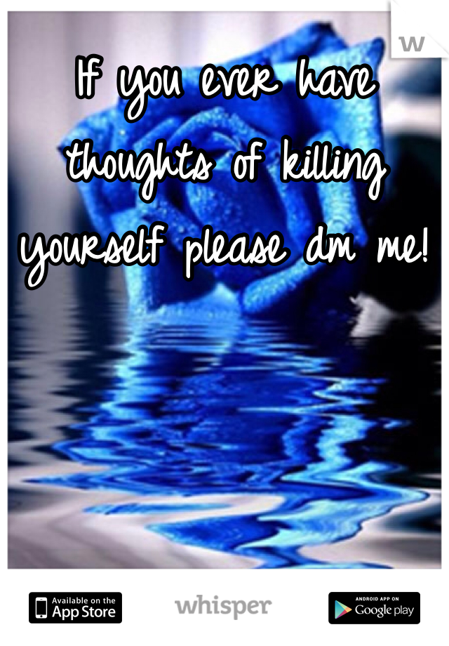 If you ever have thoughts of killing yourself please dm me!