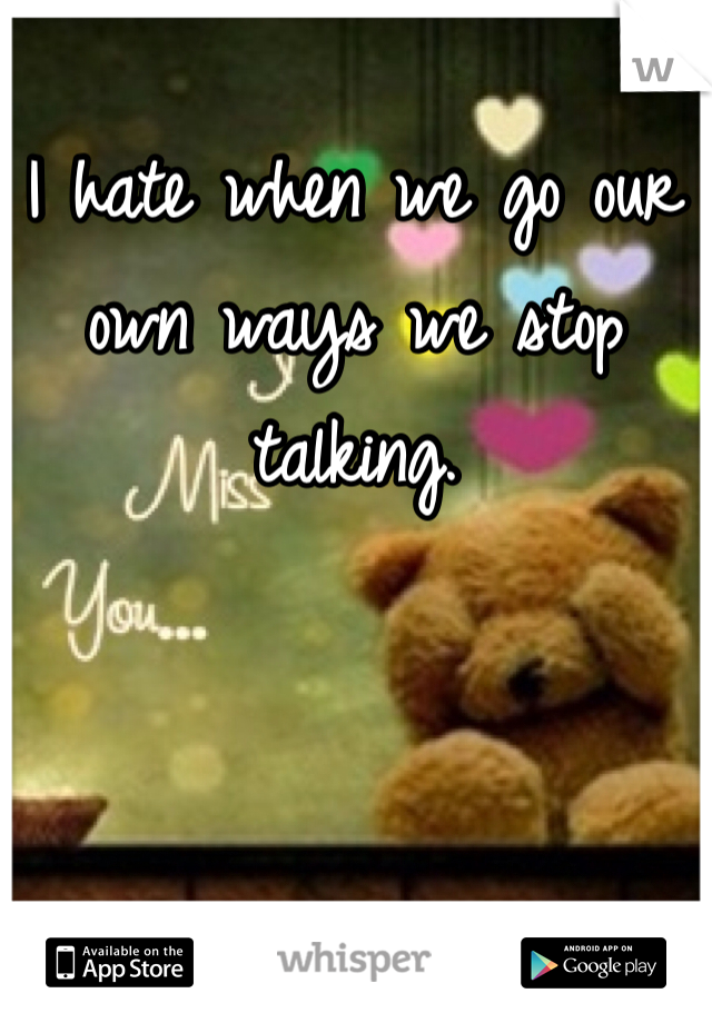I hate when we go our own ways we stop talking.
