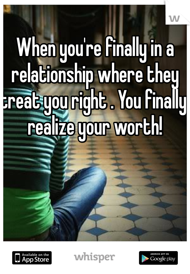 When you're finally in a relationship where they treat you right . You finally realize your worth!